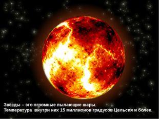 Звёзды – это огромные пылающие шары. Температура внутри них 15 миллионов град