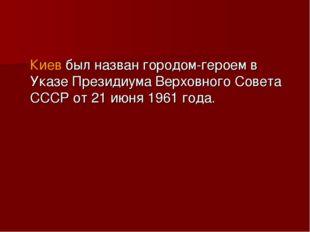 Киев был назван городом-героем в Указе Президиума Верховного Совета СССР от