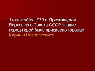14 сентября 1973 г. Президиумом Верховного Совета СССР звание город-герой бы