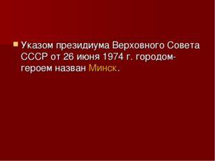 Указом президиума Верховного Совета СССР от 26 июня 1974 г. городом-героем на