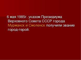 6 мая 1985г. указом Президиума Верховного Совета СССР города Мурманск и Смол