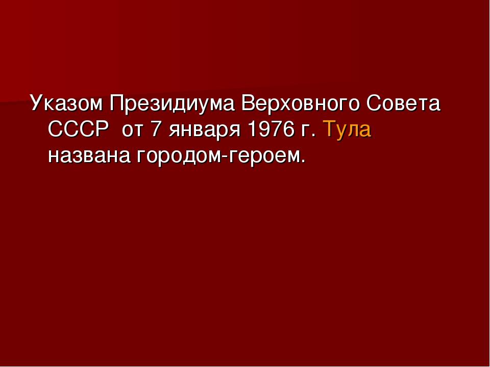 Указом Президиума Верховного Совета СССР от 7 января 1976 г. Тула названа г...