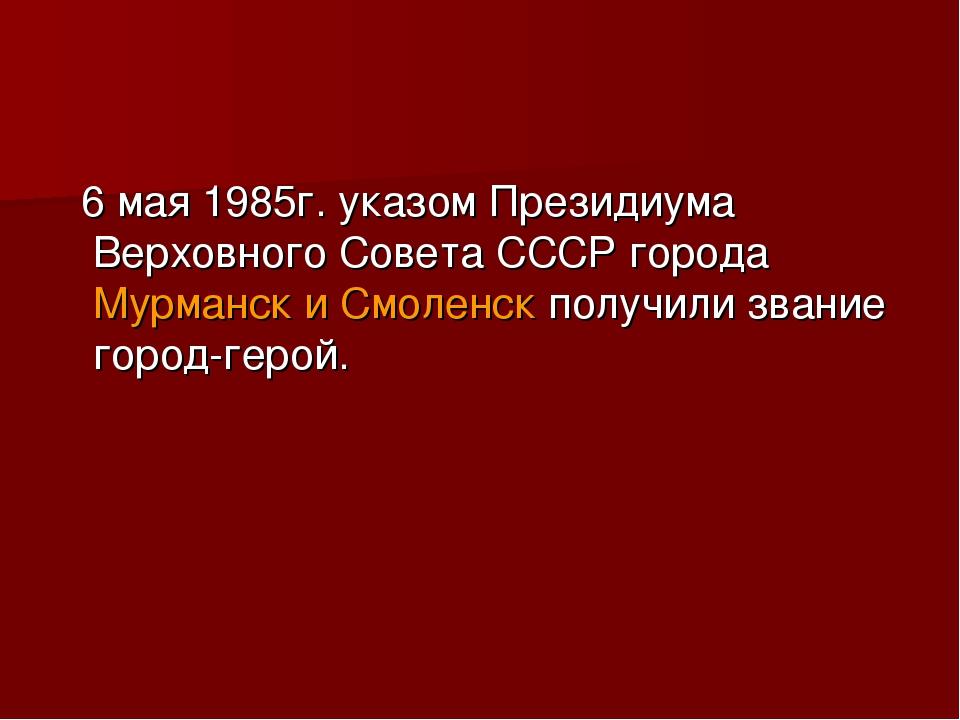 6 мая 1985г. указом Президиума Верховного Совета СССР города Мурманск и Смол...