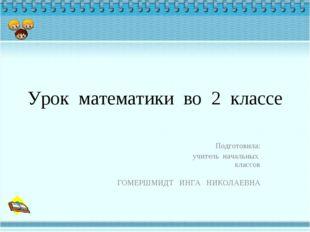 Урок математики во 2 классе Подготовила: учитель начальных классов ГОМЕРШМИДТ