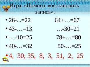 Игра «Помоги восстановить запись». 26-...=22 64+…=67 43-…=13 …-30=21 …-10=25