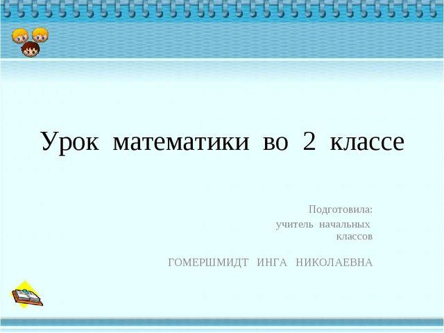 Урок математики во 2 классе Подготовила: учитель начальных классов ГОМЕРШМИДТ...