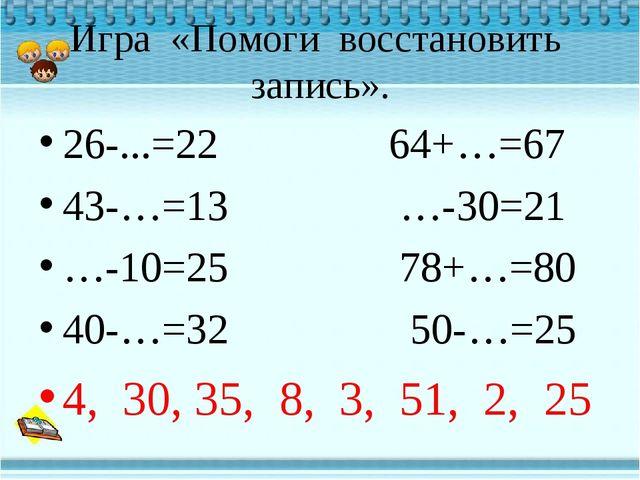 Игра «Помоги восстановить запись». 26-...=22 64+…=67 43-…=13 …-30=21 …-10=25...