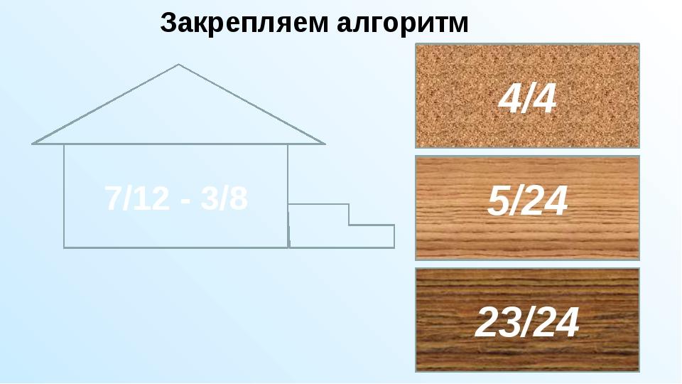 365 : (х – 13) = 73 4/15 + 7/12 5/24 29/30 11/27 51/60 Закрепляем алгоритм