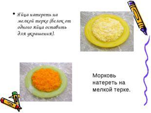 Яйца натереть на мелкой терке (белок от одного яйца оставить для украшения).