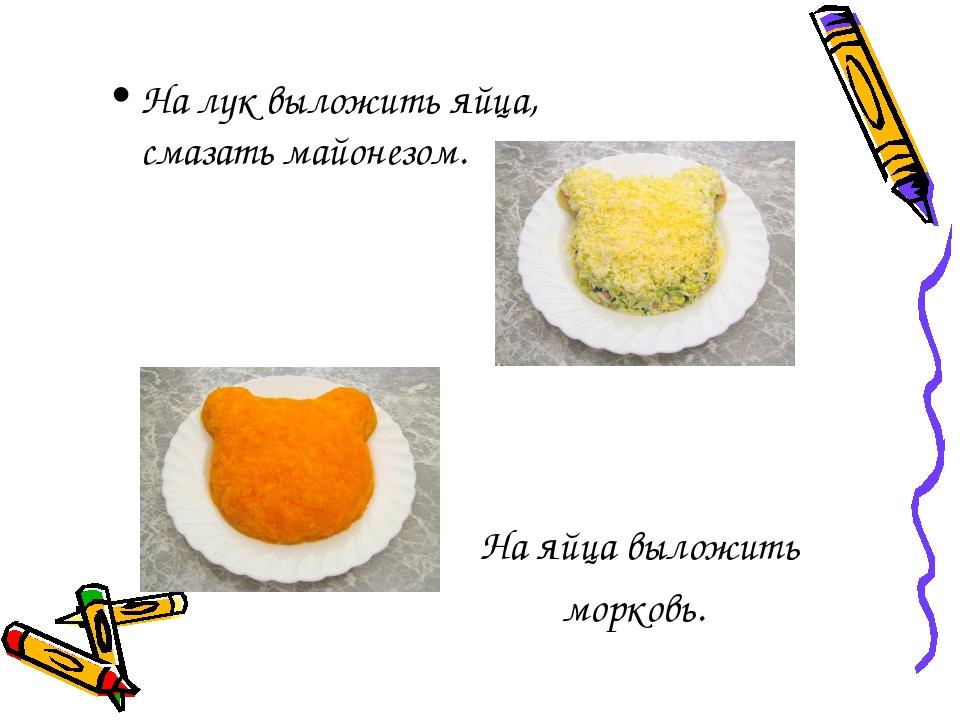 На яйца выложить морковь. На лук выложить яйца, смазать майонезом.