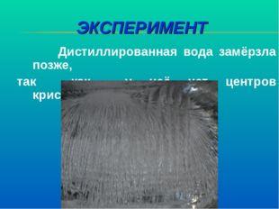 ЭКСПЕРИМЕНТ Дистиллированная вода замёрзла позже, так как у неё нет центров к