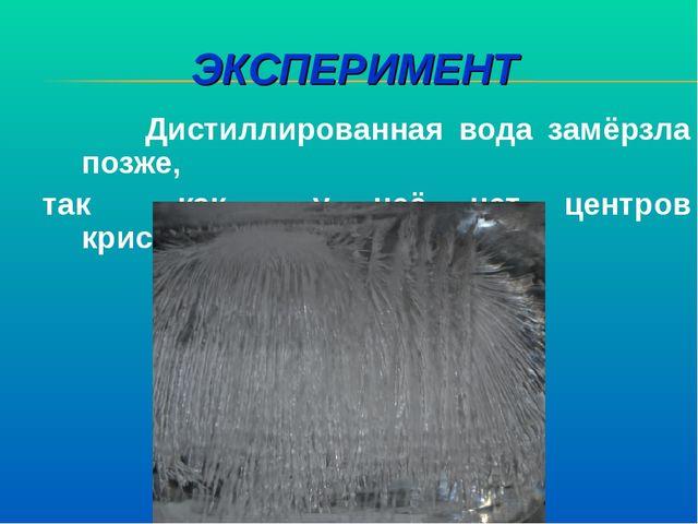 ЭКСПЕРИМЕНТ Дистиллированная вода замёрзла позже, так как у неё нет центров к...