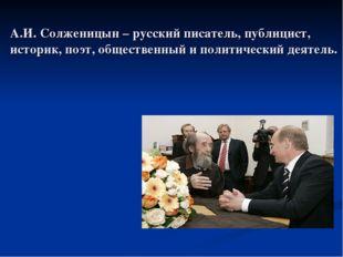 А.И. Солженицын – русский писатель, публицист, историк, поэт, общественный и