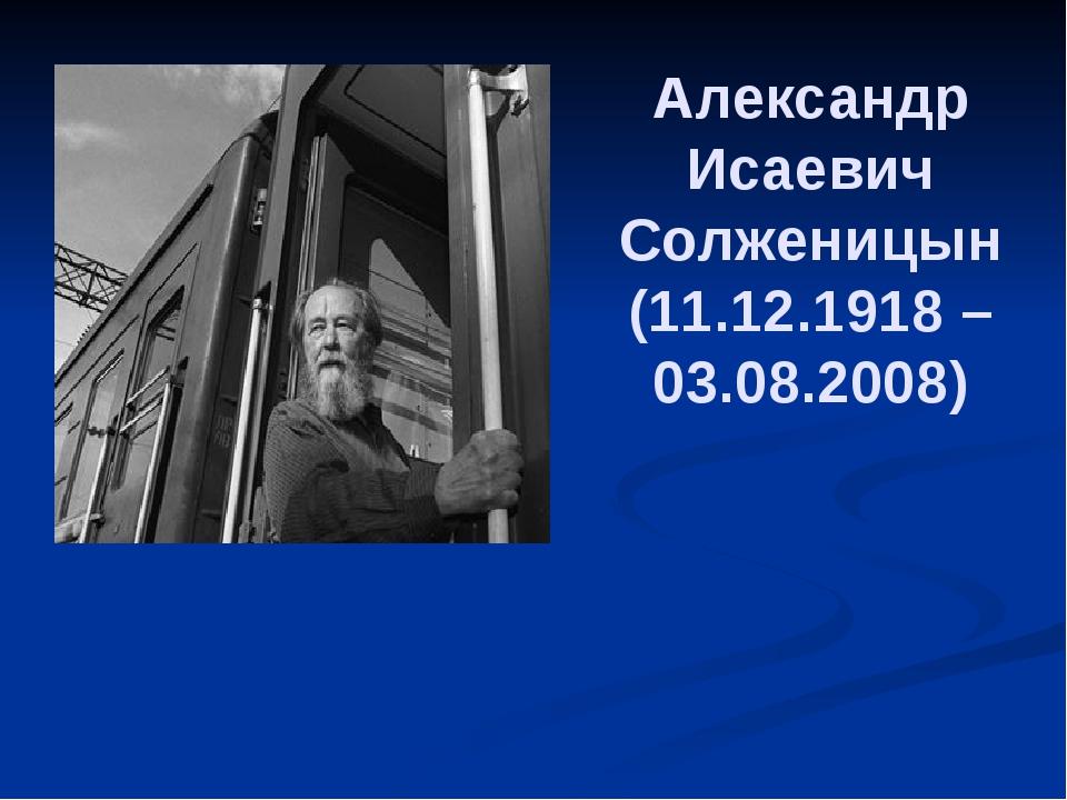 Александр Исаевич Солженицын (11.12.1918 – 03.08.2008)