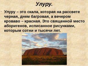 Улуру. Улуру – это скала, которая на рассвете черная, днем багровая, а вечеро