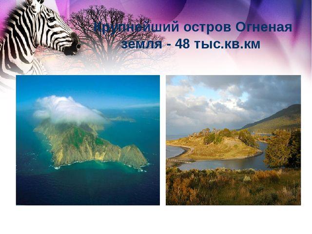 Крупнейший остров Огненая земля - 48 тыс.кв.км