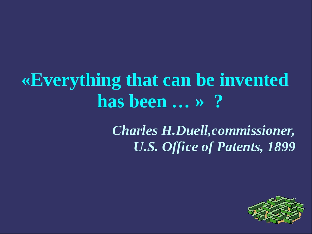«Everything that can be invented has been … » ? Charles H.Duell,commissioner,...