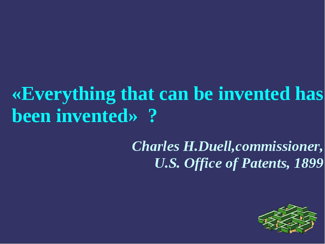 «Everything that can be invented has been invented» ? Charles H.Duell,commiss...