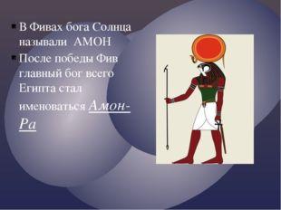 В Фивах бога Солнца называли АМОН После победы Фив главный бог всего Египта с