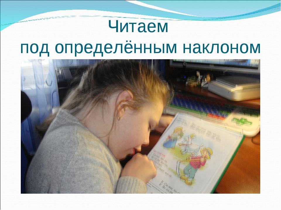 Читаем под определённым наклоном