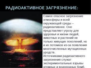 Самое опасное загрязнение атмосферы и всей окружающей среды – радиоактивное.