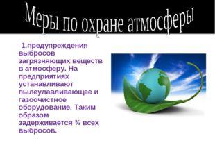 1.предупреждения выбросов загрязняющих веществ в атмосферу. На предприятиях