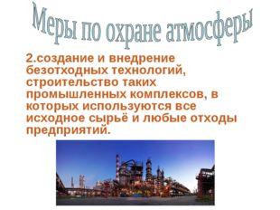 2.создание и внедрение безотходных технологий, строительство таких промышленн