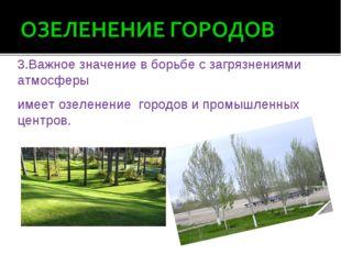 3.Важное значение в борьбе с загрязнениями атмосферы имеет озеленение городо
