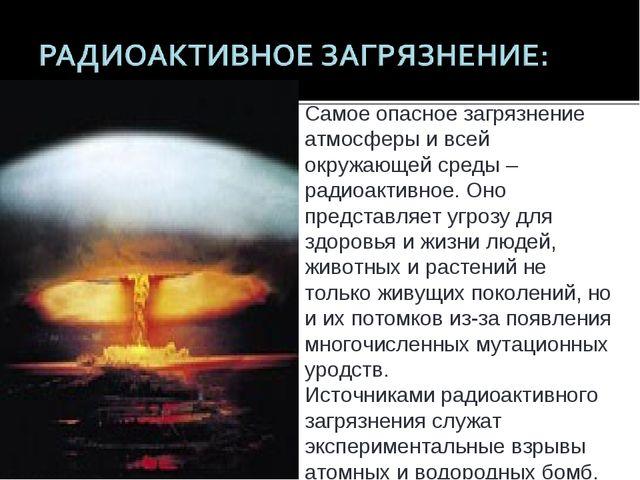 Самое опасное загрязнение атмосферы и всей окружающей среды – радиоактивное....