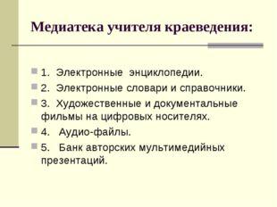 Медиатека учителя краеведения: 1.Электронные энциклопедии. 2.Электронные