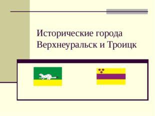 Исторические города Верхнеуральск и Троицк