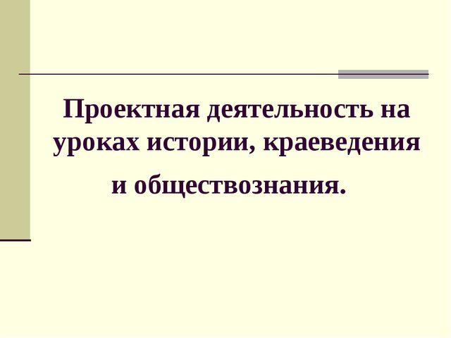 Проектная деятельность на уроках истории, краеведения и обществознания.