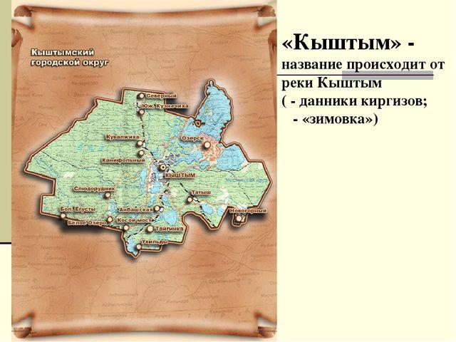 «Кыштым» - название происходит от реки Кыштым ( - данники киргизов; - «зимовк...