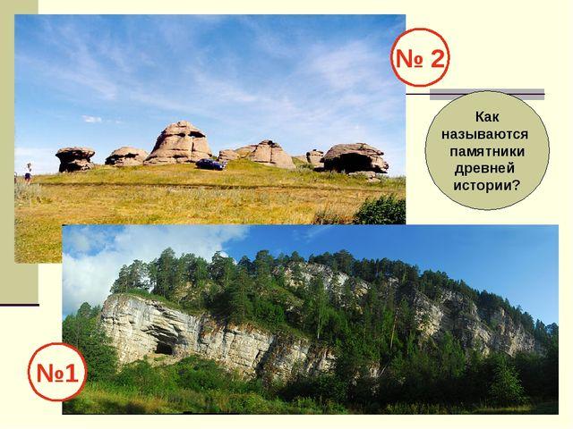 №1 № 2 Как называются памятники древней истории?
