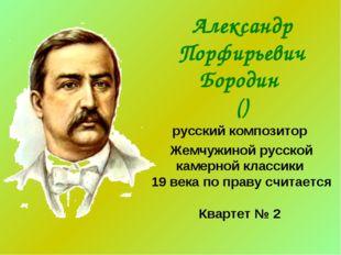 Александр Порфирьевич Бородин () русский композитор Жемчужиной русской камерн