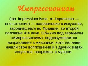 (фр. impressionnisme, от impression — впечатление) — направление в искусстве,