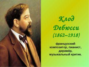 Клод Дебюсси (1862–1918) французский композитор, пианист, дирижёр, музыкальны