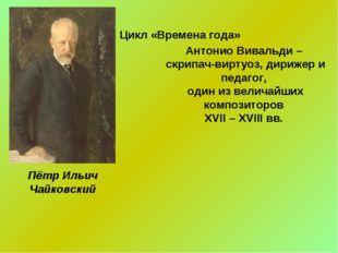 Цикл «Времена года» Пётр Ильич Чайковский Антонио Вивальди – скрипач-виртуоз,