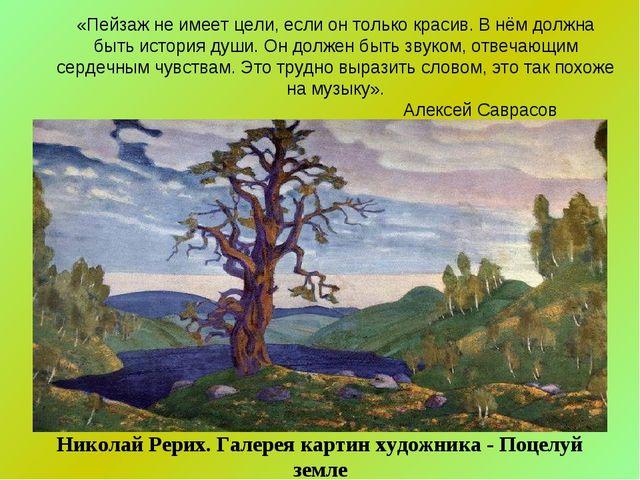 «Пейзаж не имеет цели, если он только красив. В нём должна быть история души...