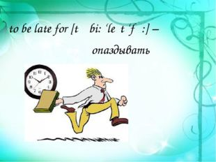 опаздывать to be late for [tə bi: 'leɪt 'fɔ:] –