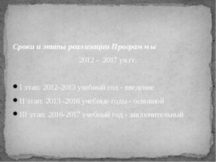 Сроки и этапы реализации Программы 2012 - 2017 уч.гг.  Iэтап: 2012-2013 уче