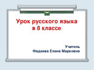 Урок русского языка в 8 классе Учитель Фадеева Елена Марковна