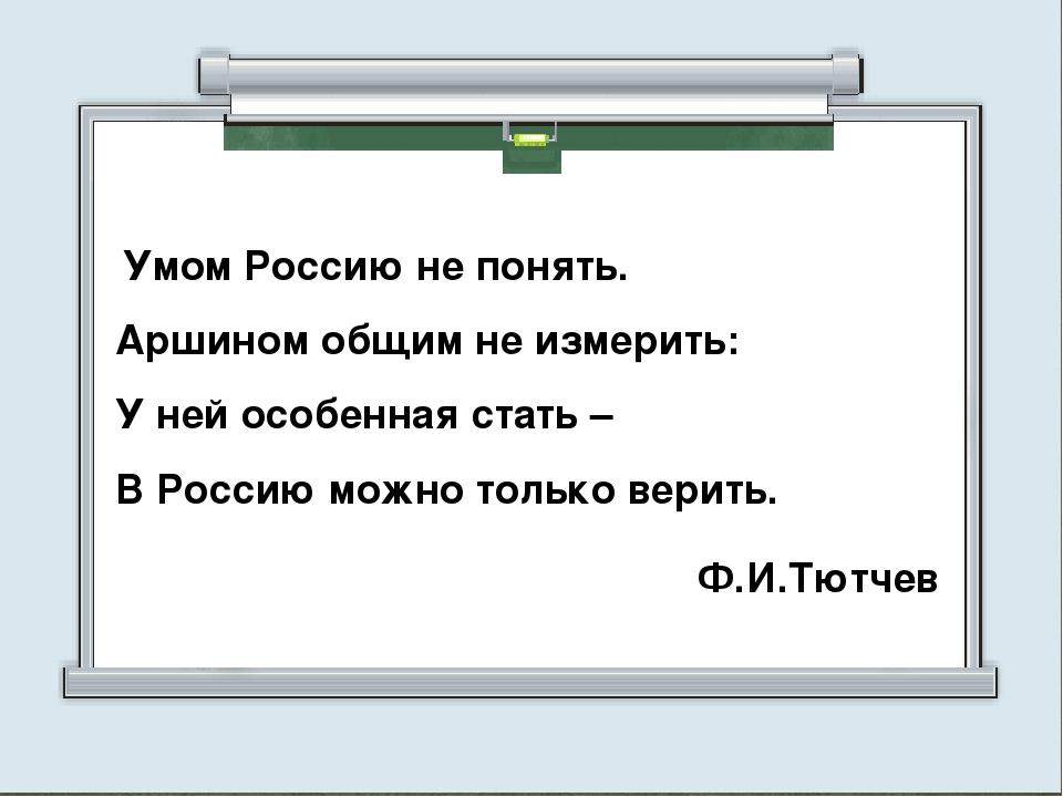 Умом Россию не понять. Аршином общим не измерить: У ней особенная стать – В...