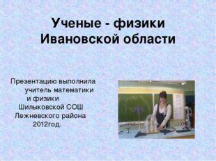 Ученые - физики Ивановской области Презентацию выполнила учитель математики и