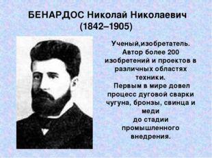 БЕНАРДОС Николай Николаевич (1842–1905) Ученый,изобретатель. Автор более 200