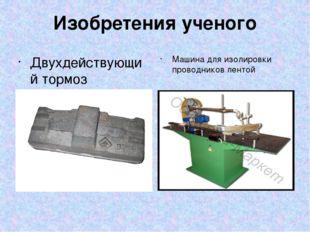 Изобретения ученого Двухдействующий тормоз Машина для изолировки проводников