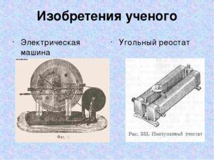 Изобретения ученого Электрическая машина Угольный реостат