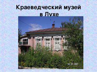 Краеведческий музей в Лухе .