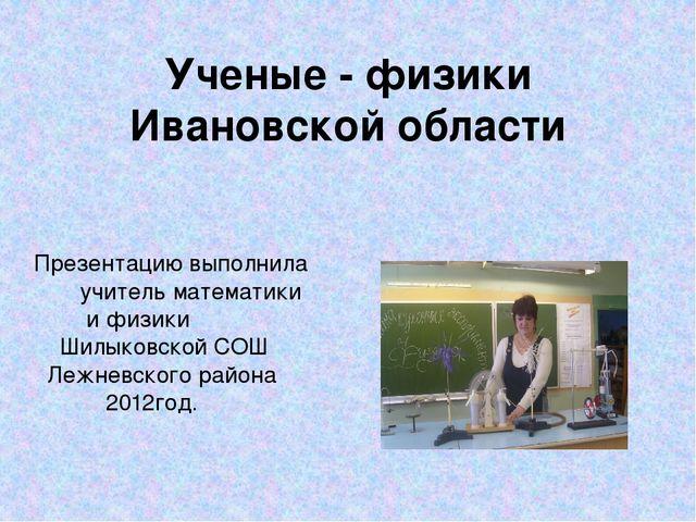 Ученые - физики Ивановской области Презентацию выполнила учитель математики и...