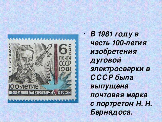 В 1981 году в честь 100-летия изобретения дуговой электросварки в СССР была...